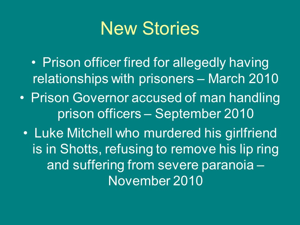 New Stories Prison officer fired for allegedly having relationships with prisoners – March 2010 Prison Governor accused of man handling prison officer