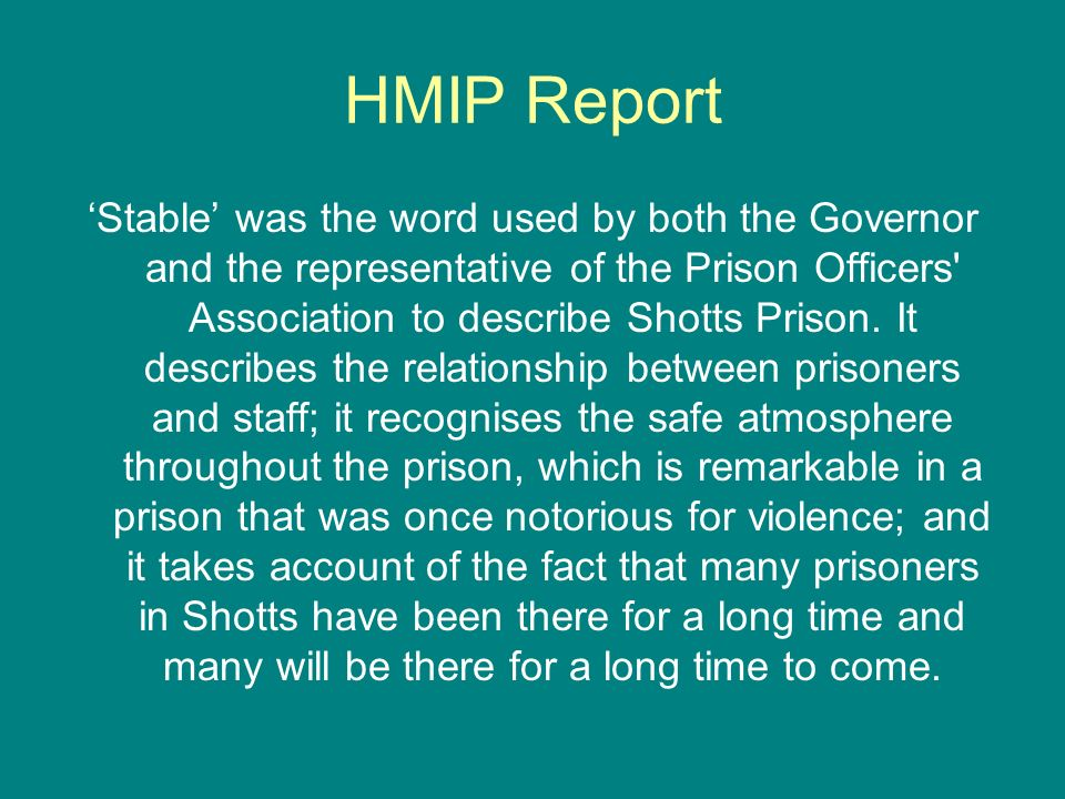 HMIP Report Stable was the word used by both the Governor and the representative of the Prison Officers' Association to describe Shotts Prison. It des