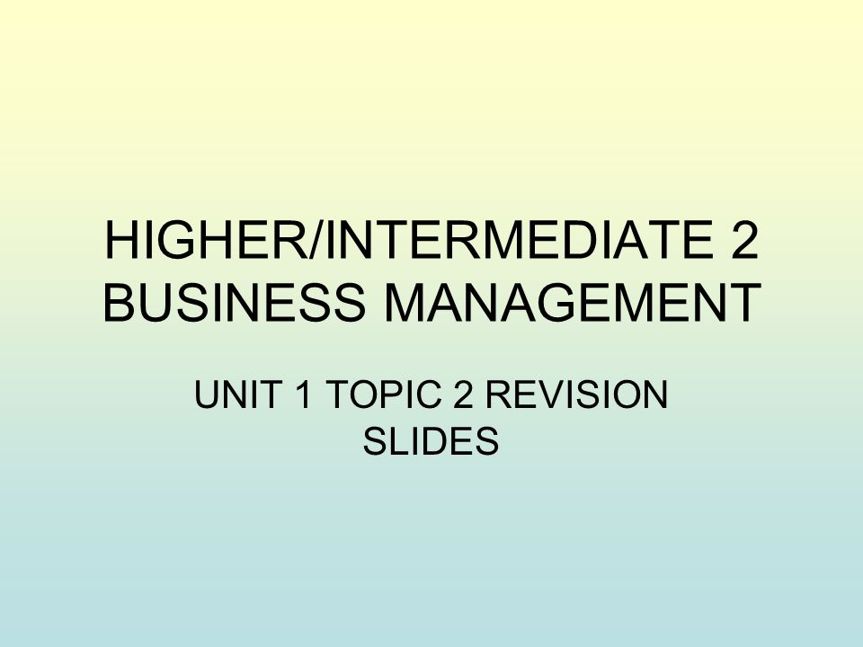 HIGHER/INTERMEDIATE 2 BUSINESS MANAGEMENT UNIT 1 TOPIC 2 REVISION SLIDES