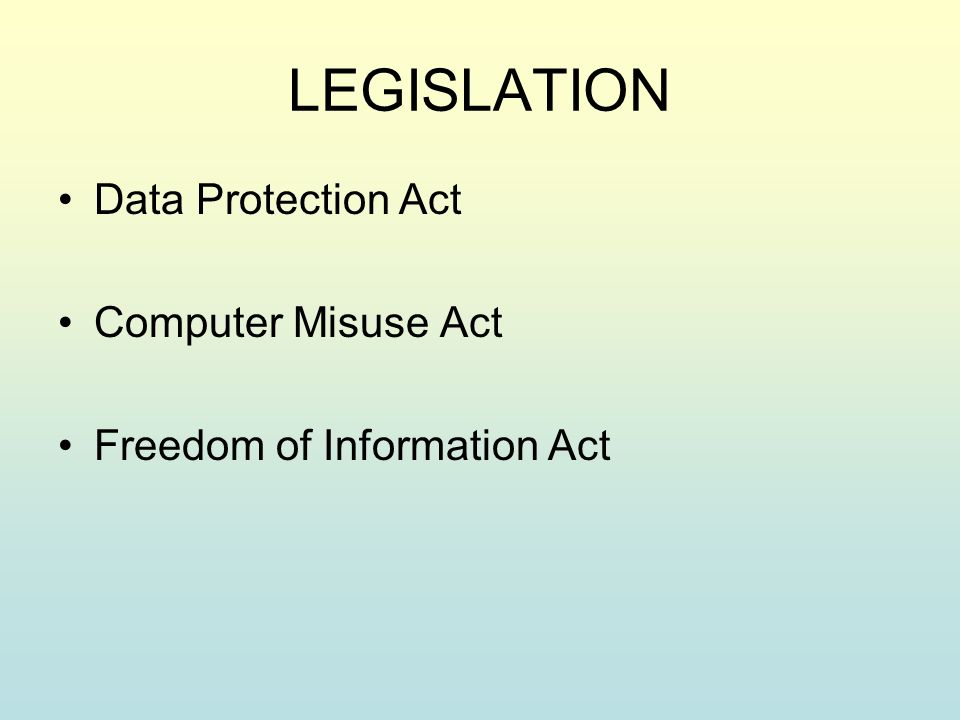 LEGISLATION Data Protection Act Computer Misuse Act Freedom of Information Act