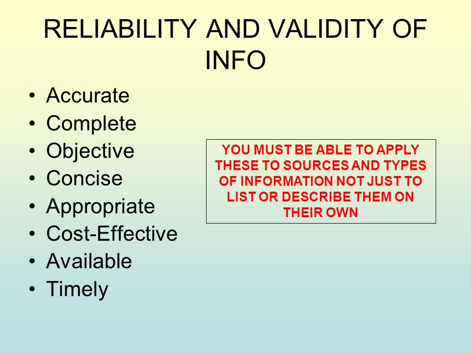 RELIABILITY AND VALIDITY OF INFO Accurate Complete Objective Concise Appropriate Cost-Effective Available Timely YOU MUST BE ABLE TO APPLY THESE TO SOURCES AND TYPES OF INFORMATION NOT JUST TO LIST OR DESCRIBE THEM ON THEIR OWN