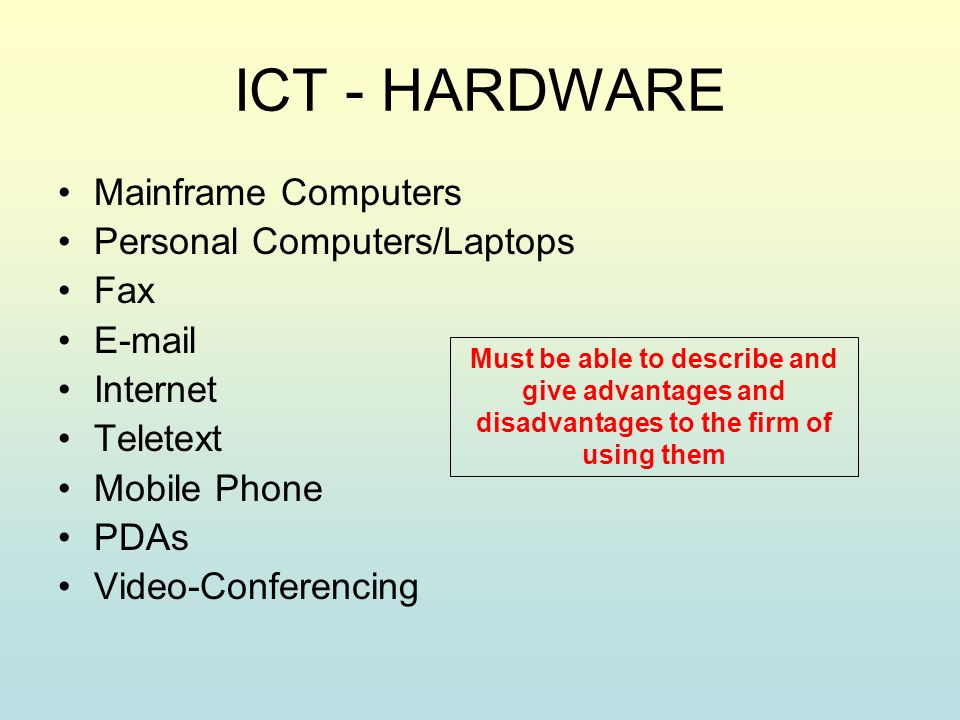 ICT - HARDWARE Mainframe Computers Personal Computers/Laptops Fax  Internet Teletext Mobile Phone PDAs Video-Conferencing Must be able to describe and give advantages and disadvantages to the firm of using them