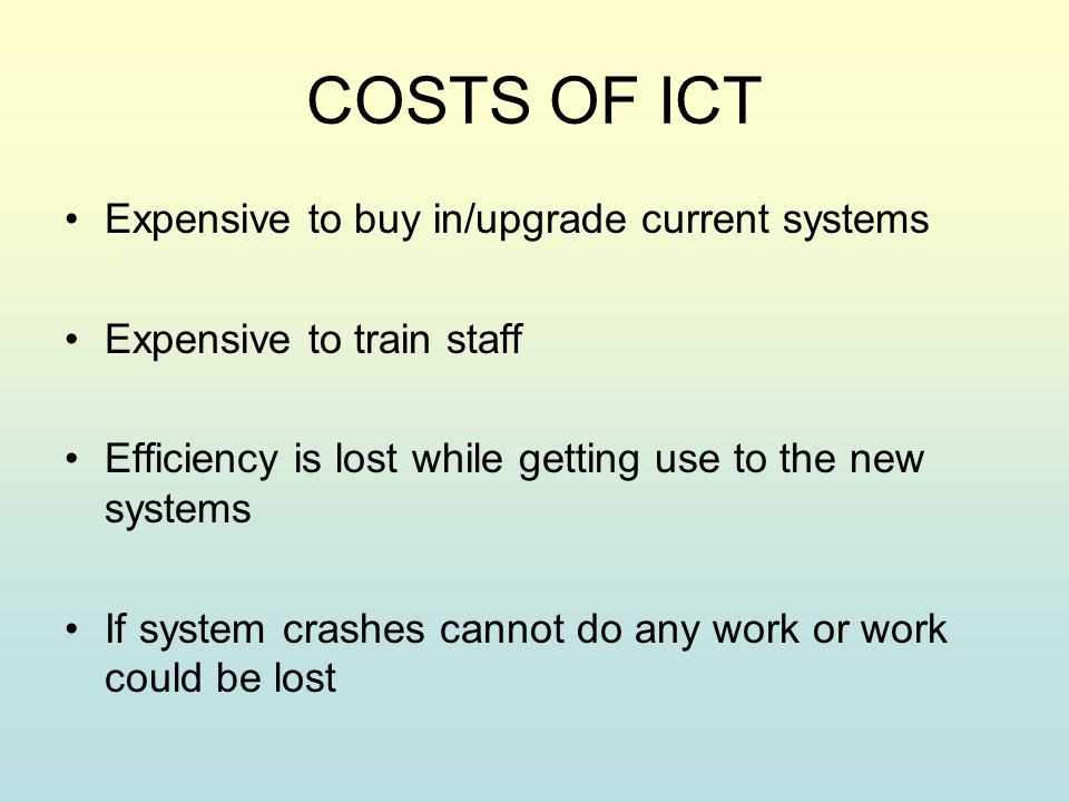 COSTS OF ICT Expensive to buy in/upgrade current systems Expensive to train staff Efficiency is lost while getting use to the new systems If system crashes cannot do any work or work could be lost