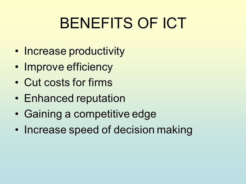 BENEFITS OF ICT Increase productivity Improve efficiency Cut costs for firms Enhanced reputation Gaining a competitive edge Increase speed of decision making