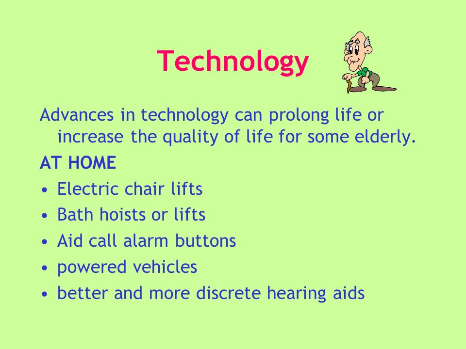 Technology Advances in technology can prolong life or increase the quality of life for some elderly.