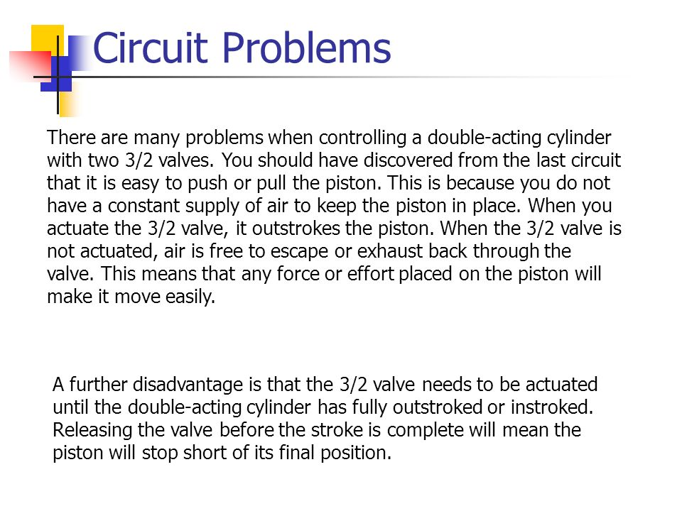 Circuit Problems There are many problems when controlling a double-acting cylinder with two 3/2 valves. You should have discovered from the last circu