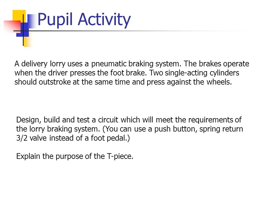 Pupil Activity A delivery lorry uses a pneumatic braking system. The brakes operate when the driver presses the foot brake. Two single-acting cylinder