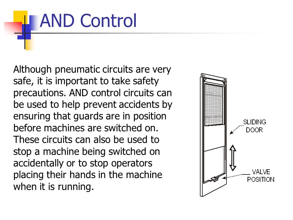 AND Control Although pneumatic circuits are very safe, it is important to take safety precautions. AND control circuits can be used to help prevent ac