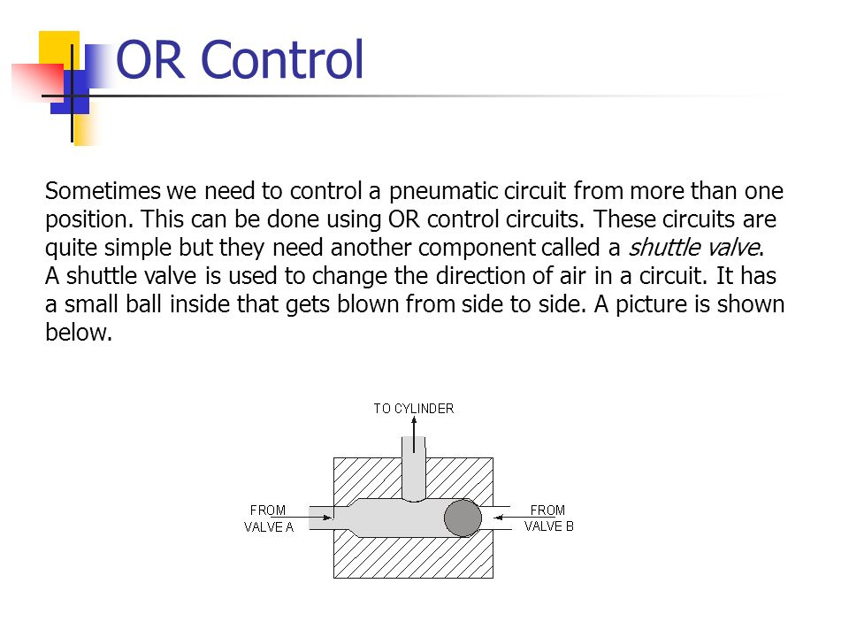 OR Control Sometimes we need to control a pneumatic circuit from more than one position. This can be done using OR control circuits. These circuits ar