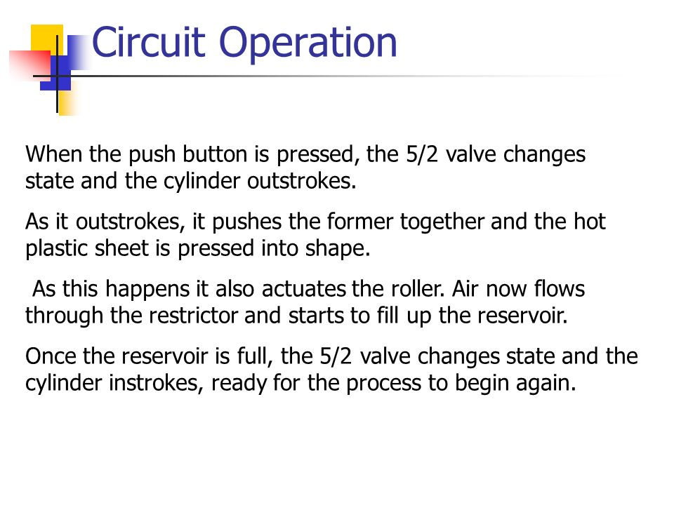 Circuit Operation When the push button is pressed, the 5/2 valve changes state and the cylinder outstrokes. As it outstrokes, it pushes the former tog