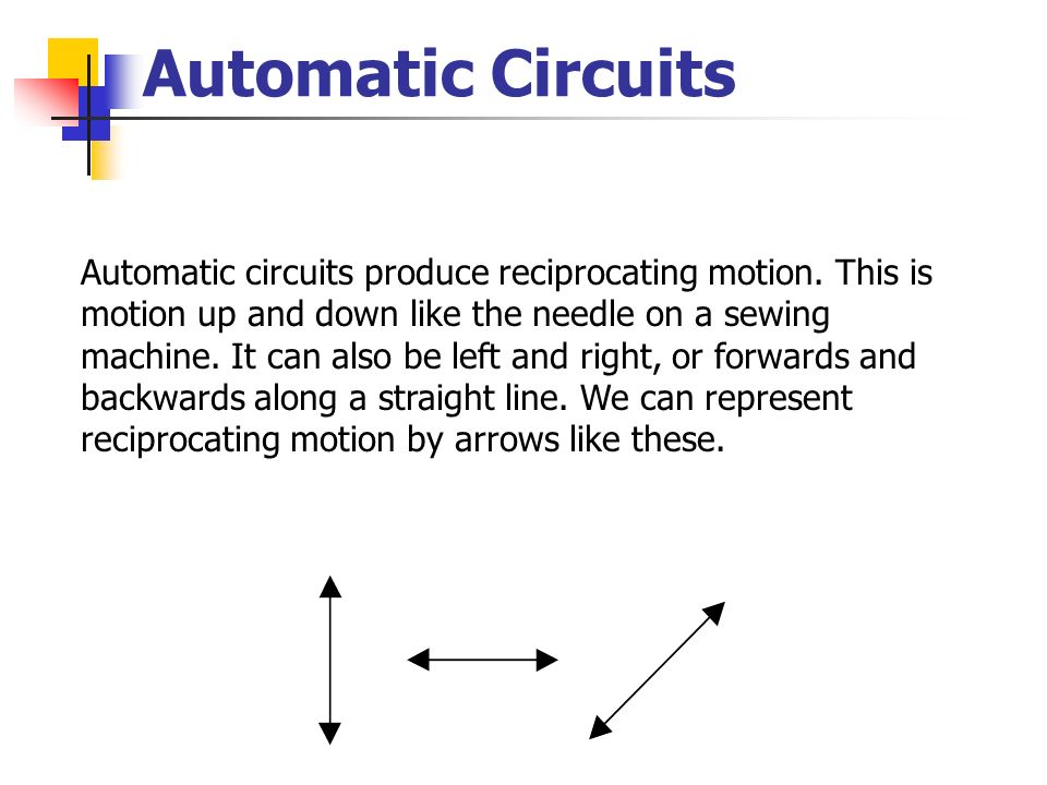 Automatic Circuits Automatic circuits produce reciprocating motion. This is motion up and down like the needle on a sewing machine. It can also be lef