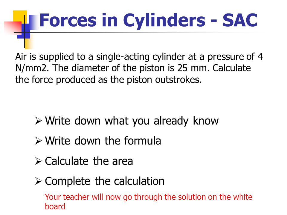 Forces in Cylinders - SAC Air is supplied to a single-acting cylinder at a pressure of 4 N/mm2. The diameter of the piston is 25 mm. Calculate the for