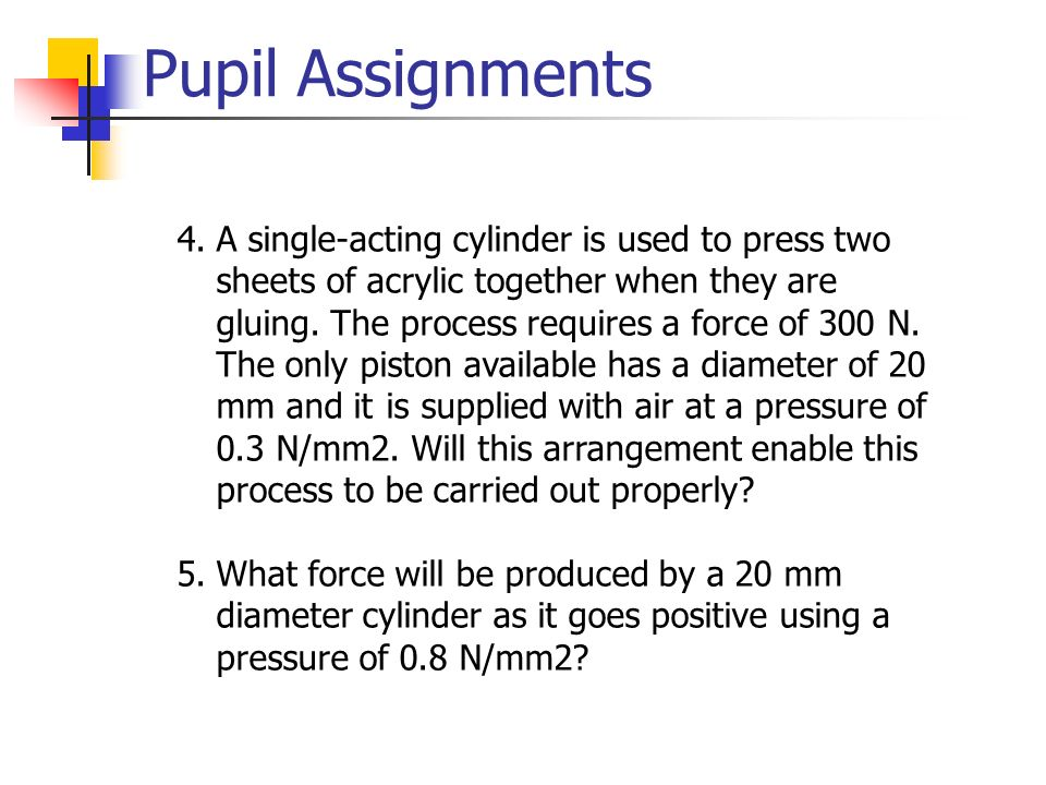 Pupil Assignments 4.A single-acting cylinder is used to press two sheets of acrylic together when they are gluing. The process requires a force of 300