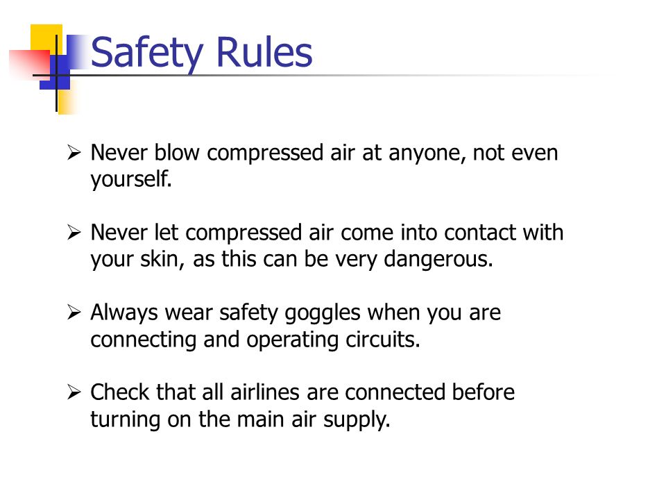Safety Rules Never blow compressed air at anyone, not even yourself. Never let compressed air come into contact with your skin, as this can be very da