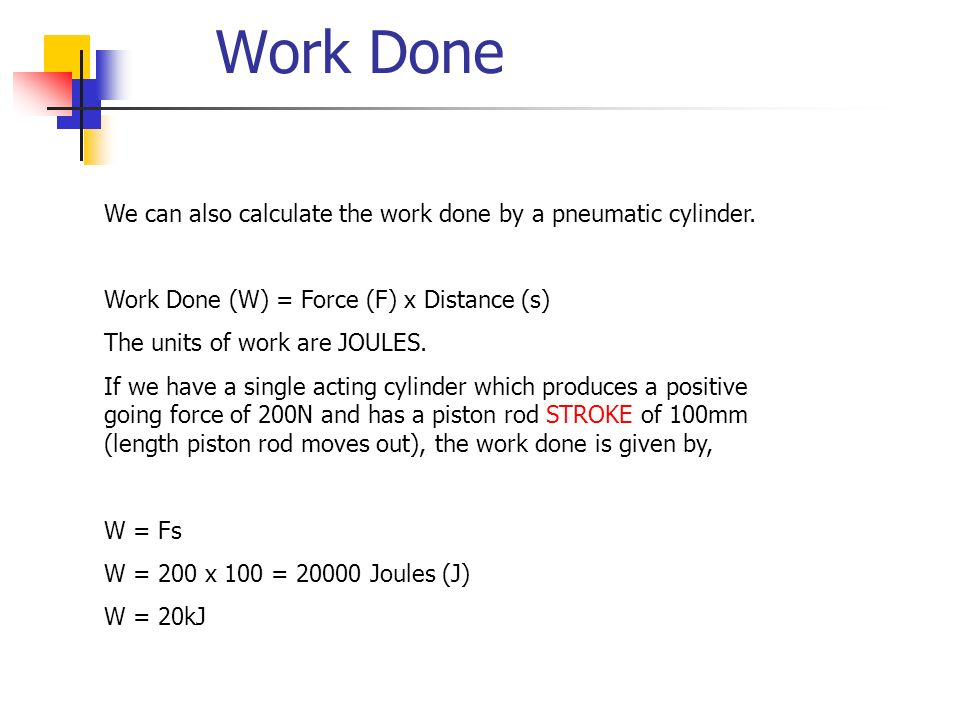 Work Done We can also calculate the work done by a pneumatic cylinder. Work Done (W) = Force (F) x Distance (s) The units of work are JOULES. If we ha