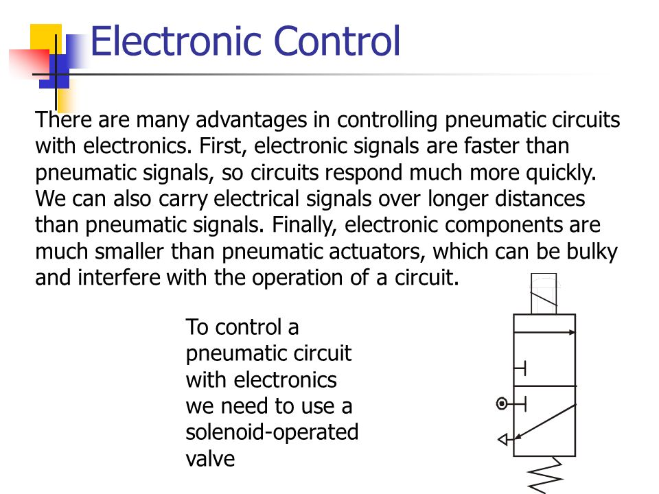 Electronic Control There are many advantages in controlling pneumatic circuits with electronics. First, electronic signals are faster than pneumatic s