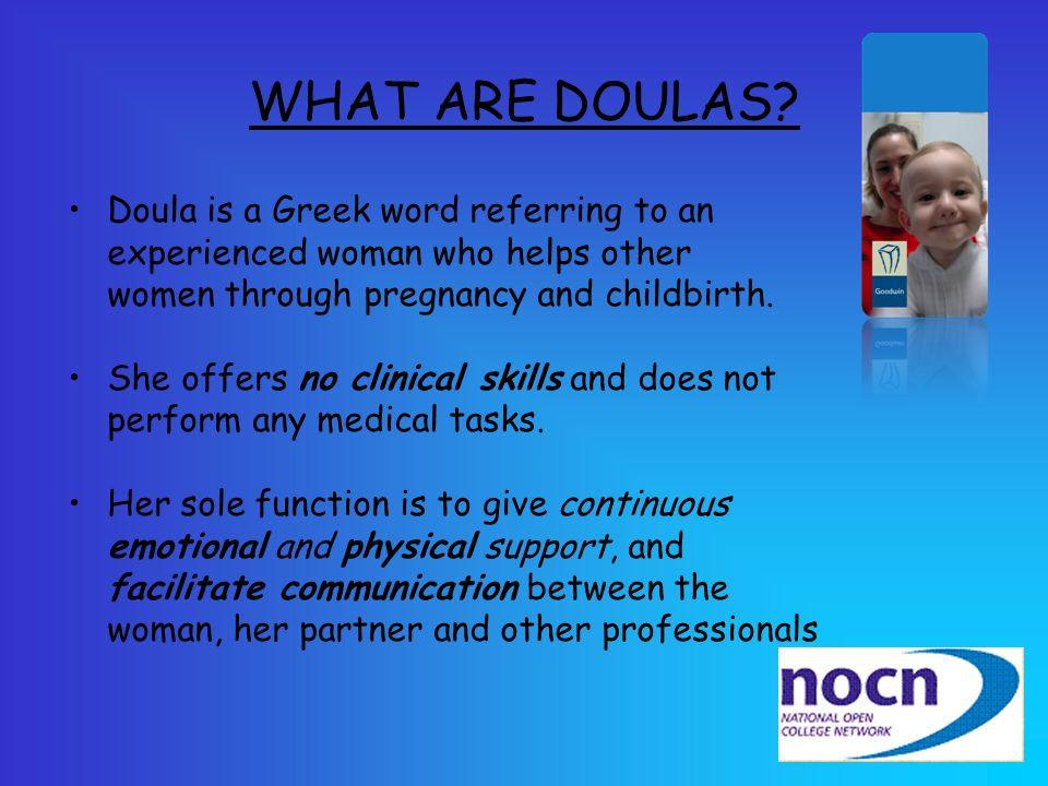 WHAT ARE DOULAS? Doula is a Greek word referring to an experienced woman who helps other women through pregnancy and childbirth. She offers no clinica