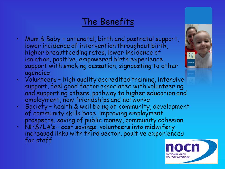 The Benefits Mum & Baby – antenatal, birth and postnatal support, lower incidence of intervention throughout birth, higher breastfeeding rates, lower