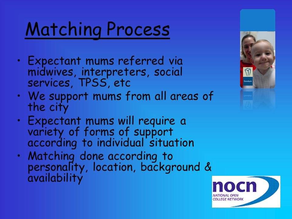 Matching Process Expectant mums referred via midwives, interpreters, social services, TPSS, etc We support mums from all areas of the city Expectant m