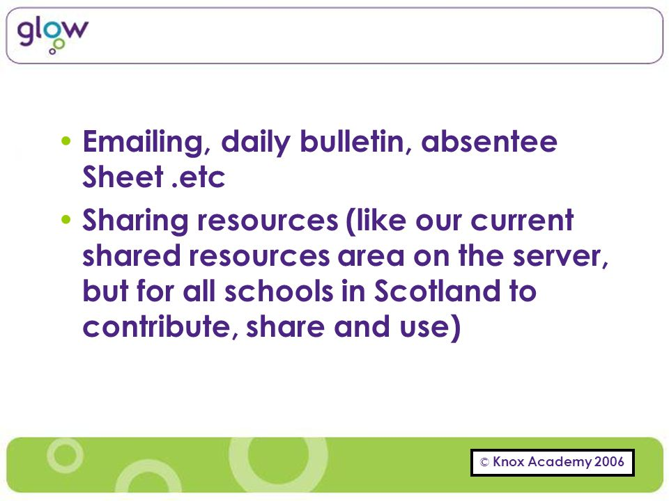 © Knox Academy 2006 Emailing, daily bulletin, absentee Sheet.etc Sharing resources (like our current shared resources area on the server, but for all schools in Scotland to contribute, share and use)