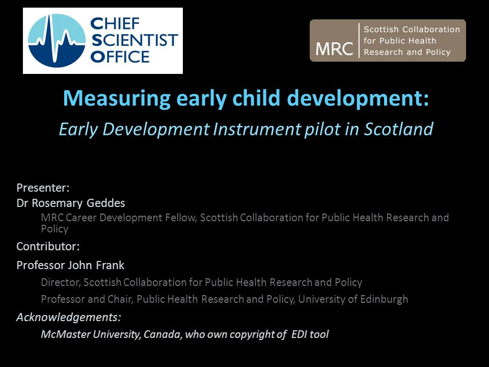 Measuring early child development: Early Development Instrument pilot in Scotland Presenter: Dr Rosemary Geddes MRC Career Development Fellow, Scottish Collaboration for Public Health Research and Policy Contributor: Professor John Frank Director, Scottish Collaboration for Public Health Research and Policy Professor and Chair, Public Health Research and Policy, University of Edinburgh Acknowledgements: McMaster University, Canada, who own copyright of EDI tool