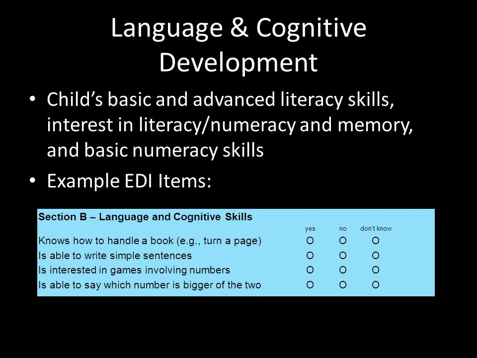 Language & Cognitive Development Childs basic and advanced literacy skills, interest in literacy/numeracy and memory, and basic numeracy skills Example EDI Items: Section B – Language and Cognitive Skills yesnodont know Knows how to handle a book (e.g., turn a page)ΟΟΟΟΟΟ Is able to write simple sentencesΟΟΟΟΟΟ Is interested in games involving numbersΟΟΟΟΟΟ Is able to say which number is bigger of the twoΟΟΟΟΟΟ