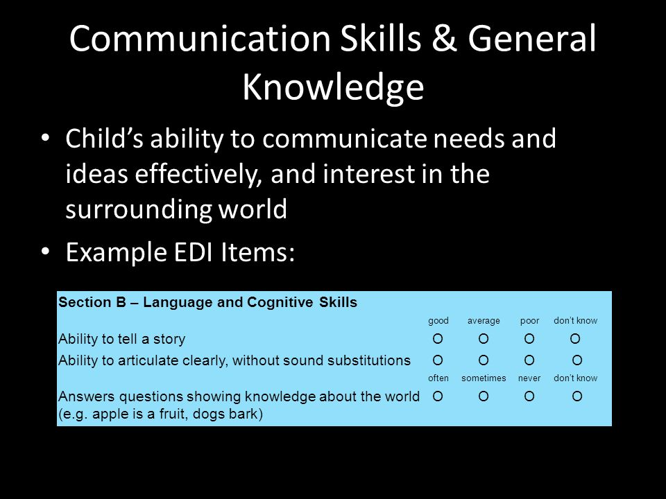 Communication Skills & General Knowledge Childs ability to communicate needs and ideas effectively, and interest in the surrounding world Example EDI Items: Section B – Language and Cognitive Skills goodaverage poor dont know Ability to tell a storyΟΟΟΟΟΟΟΟ Ability to articulate clearly, without sound substitutionsΟΟΟ ΟΟΟΟ Ο Answers questions showing knowledge about the world (e.g.