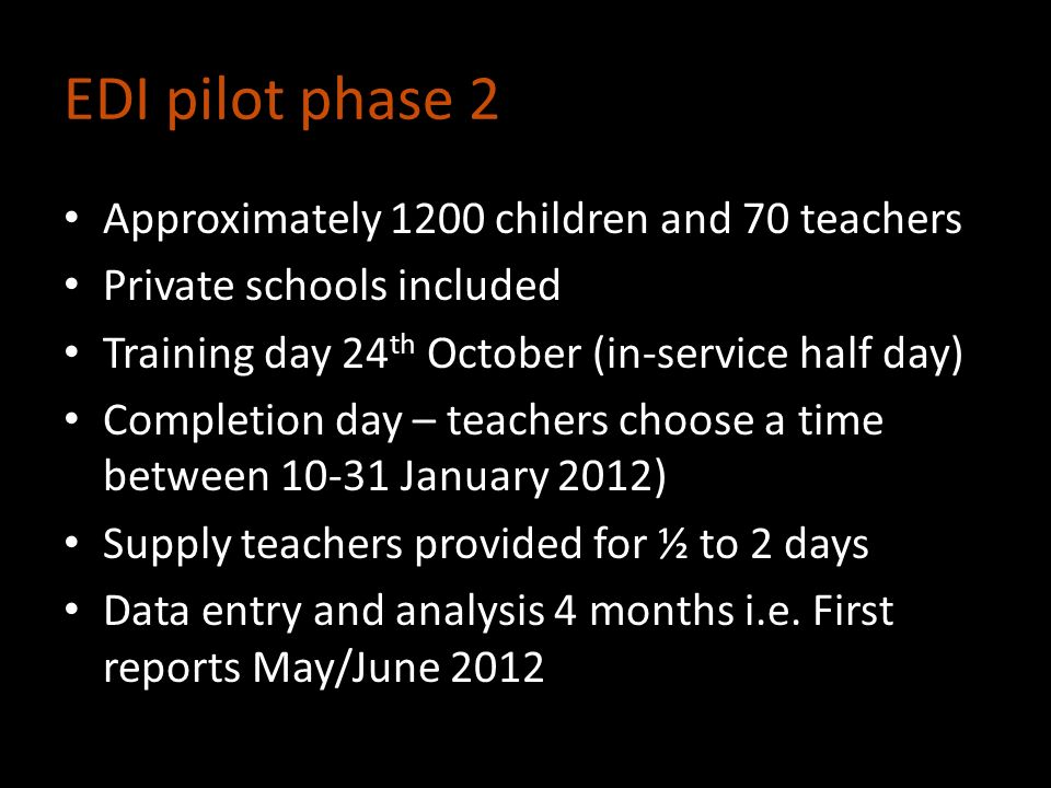 EDI pilot phase 2 Approximately 1200 children and 70 teachers Private schools included Training day 24 th October (in-service half day) Completion day – teachers choose a time between 10-31 January 2012) Supply teachers provided for ½ to 2 days Data entry and analysis 4 months i.e.