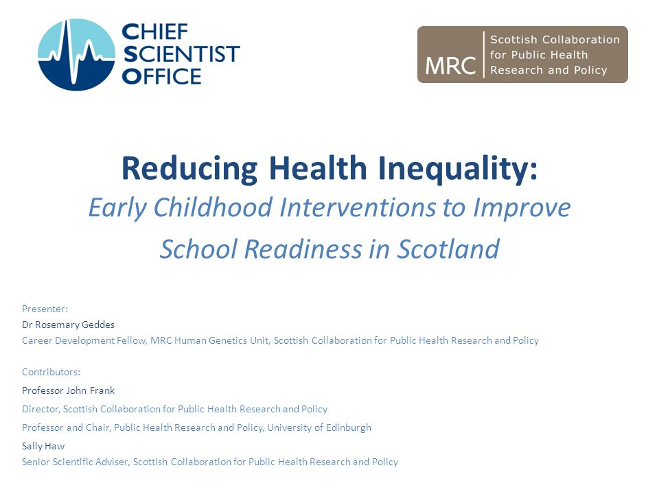 Reducing Health Inequality: Early Childhood Interventions to Improve School Readiness in Scotland Presenter: Dr Rosemary Geddes Career Development Fel