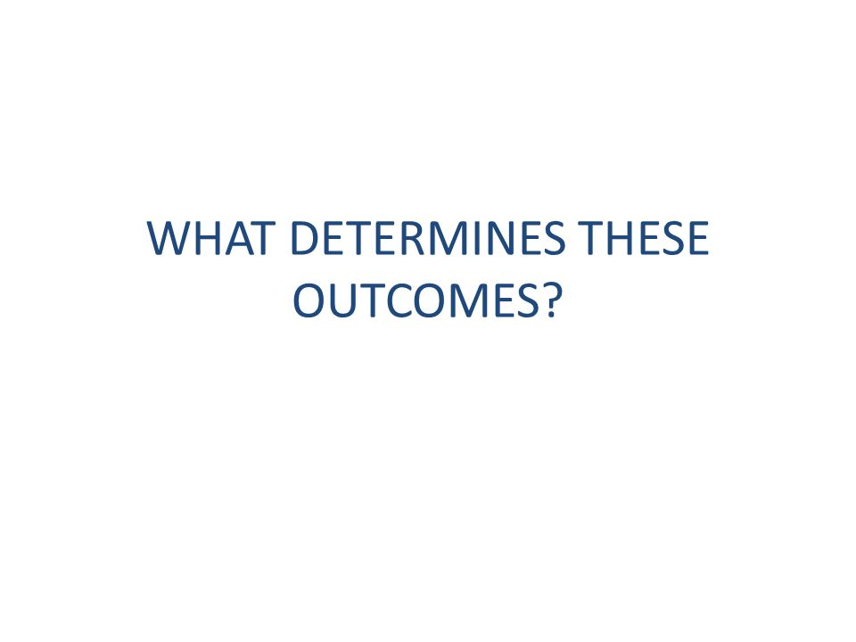 WHAT DETERMINES THESE OUTCOMES?
