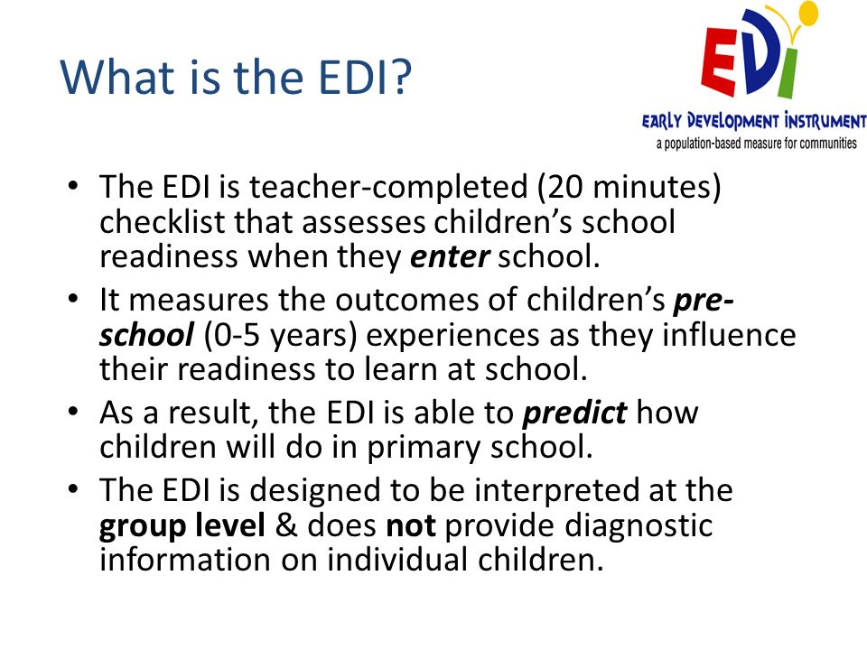 What is the EDI? The EDI is teacher-completed (20 minutes) checklist that assesses childrens school readiness when they enter school. It measures the