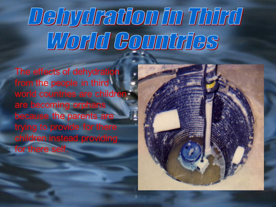 The effects of dehydration from the people in third world countries are children are becoming orphans because the parents are trying to provide for th