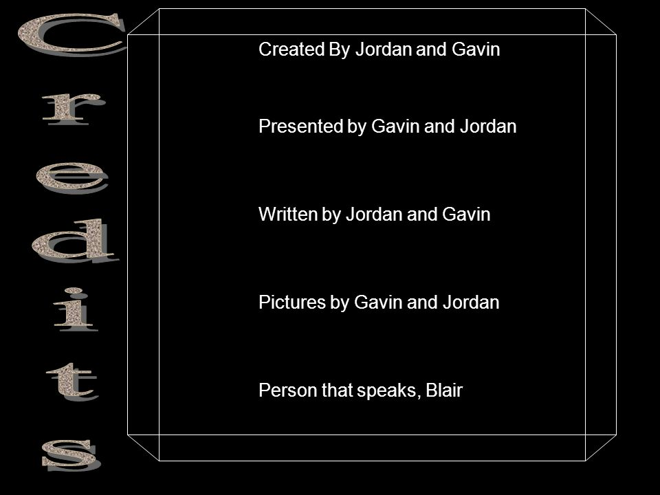 Created By Jordan and Gavin Presented by Gavin and Jordan Written by Jordan and Gavin Pictures by Gavin and Jordan Person that speaks, Blair