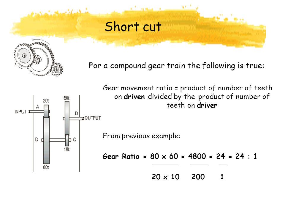 Short cut For a compound gear train the following is true: Gear movement ratio = product of number of teeth on driven divided by the product of number of teeth on driver From previous example: Gear Ratio = 80 x 60 = 4800 = 24 = 24 : 1 20 x 10 200 1