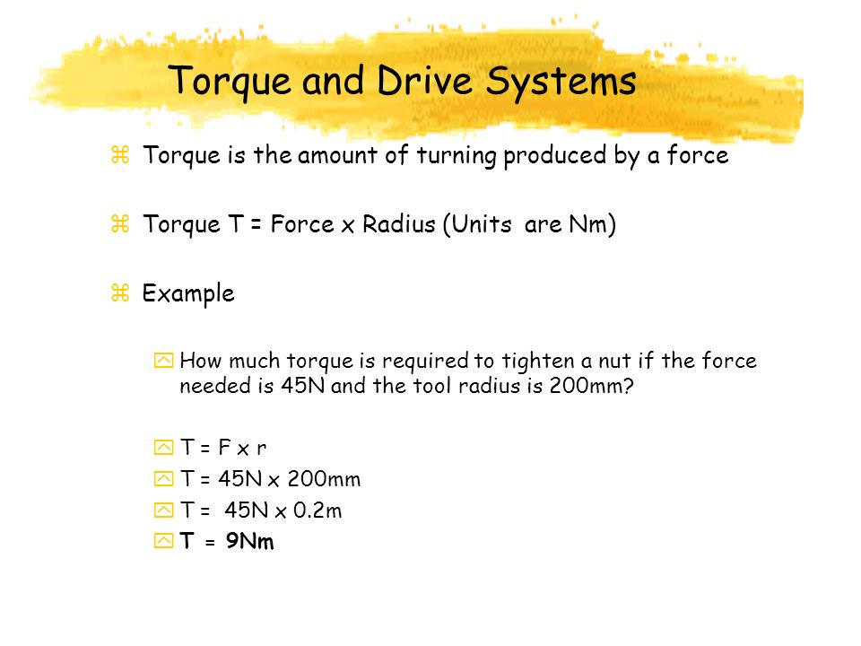 Torque and Drive Systems z Torque is the amount of turning produced by a force z Torque T = Force x Radius (Units are Nm) z Example y How much torque is required to tighten a nut if the force needed is 45N and the tool radius is 200mm.