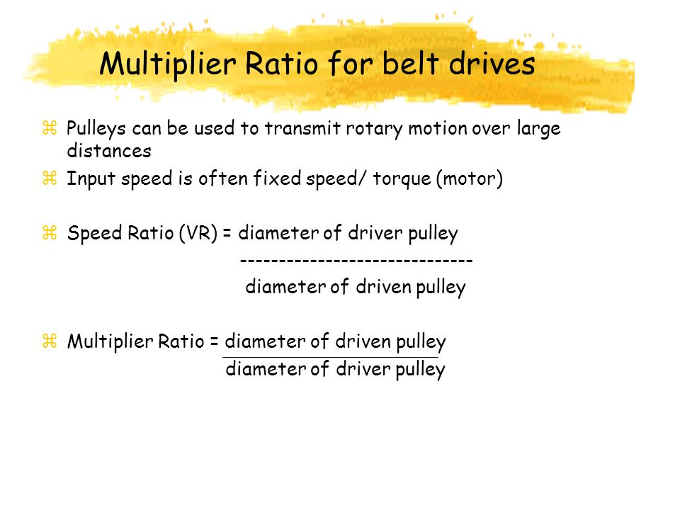 Multiplier Ratio for belt drives z Pulleys can be used to transmit rotary motion over large distances z Input speed is often fixed speed/ torque (motor) z Speed Ratio (VR) = diameter of driver pulley ------------------------------ diameter of driven pulley z Multiplier Ratio = diameter of driven pulley diameter of driver pulley