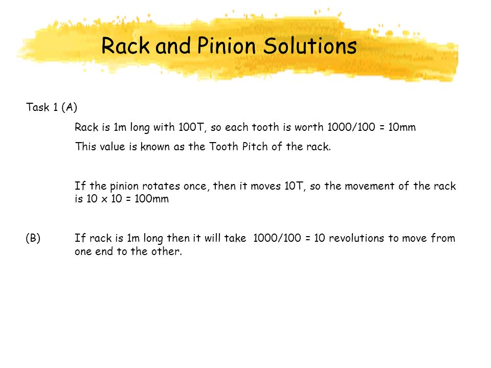 Rack and Pinion Solutions Task 1 (A) Rack is 1m long with 100T, so each tooth is worth 1000/100 = 10mm This value is known as the Tooth Pitch of the rack.