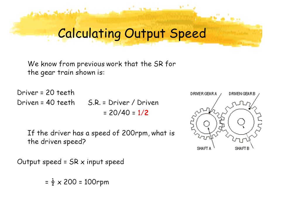 Calculating Output Speed We know from previous work that the SR for the gear train shown is: Driver = 20 teeth Driven = 40 teeth S.R.