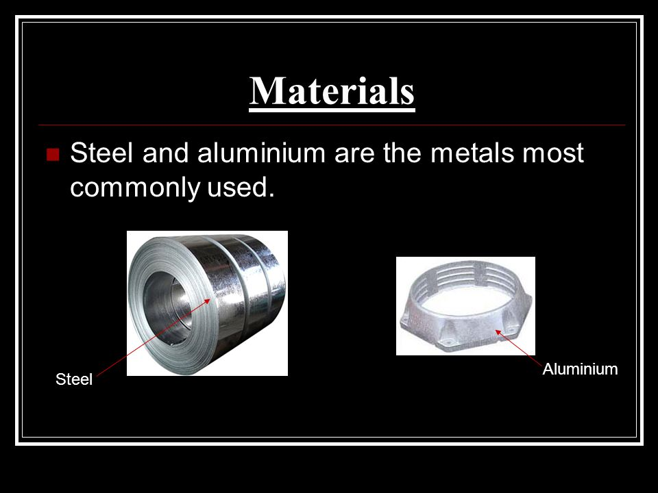 Materials Steel and aluminium are the metals most commonly used. Steel Aluminium