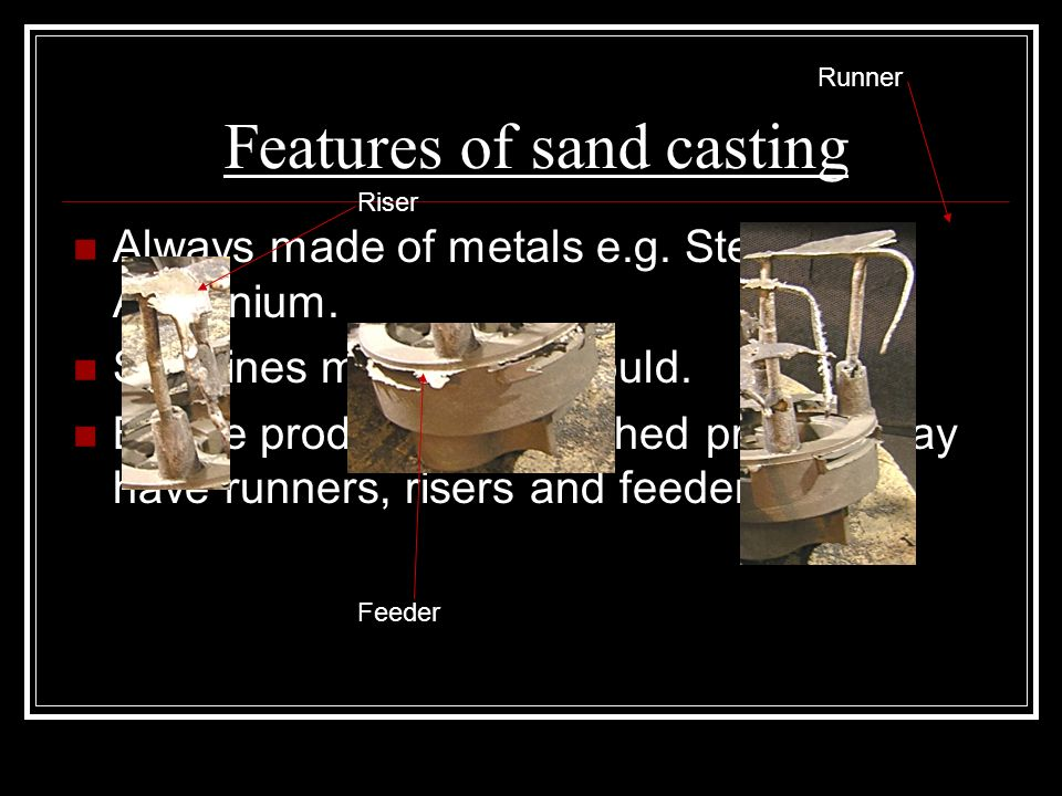 Features of sand casting Always made of metals e.g.