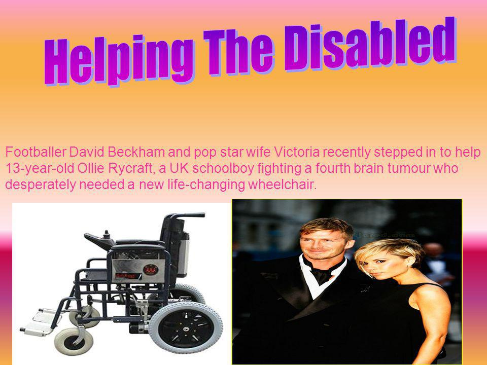 Footballer David Beckham and pop star wife Victoria recently stepped in to help 13-year-old Ollie Rycraft, a UK schoolboy fighting a fourth brain tumour who desperately needed a new life-changing wheelchair.