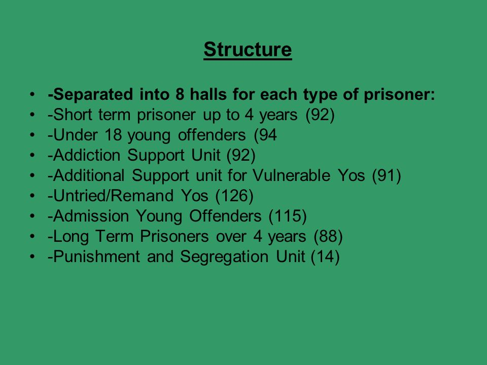 Structure -Separated into 8 halls for each type of prisoner: -Short term prisoner up to 4 years (92) -Under 18 young offenders (94 -Addiction Support Unit (92) -Additional Support unit for Vulnerable Yos (91) -Untried/Remand Yos (126) -Admission Young Offenders (115) -Long Term Prisoners over 4 years (88) -Punishment and Segregation Unit (14)