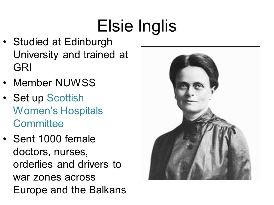 Elsie Inglis Studied at Edinburgh University and trained at GRI Member NUWSS Set up Scottish Womens Hospitals Committee Sent 1000 female doctors, nurses, orderlies and drivers to war zones across Europe and the Balkans