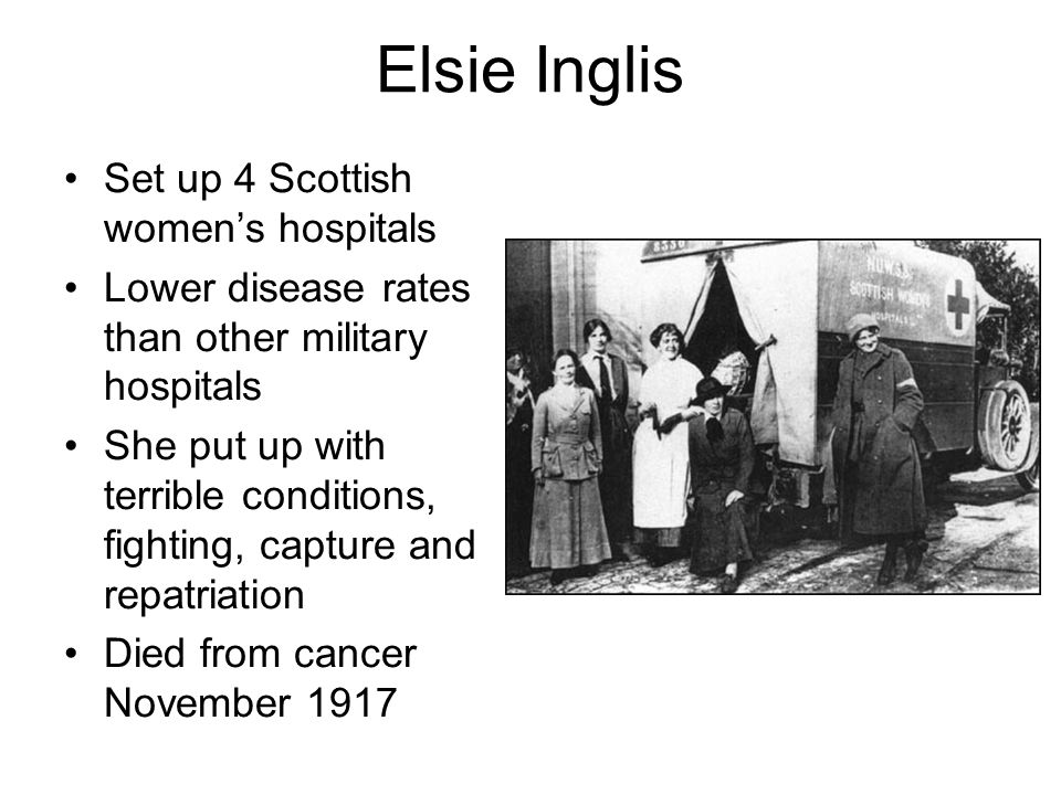 Elsie Inglis Set up 4 Scottish womens hospitals Lower disease rates than other military hospitals She put up with terrible conditions, fighting, capture and repatriation Died from cancer November 1917