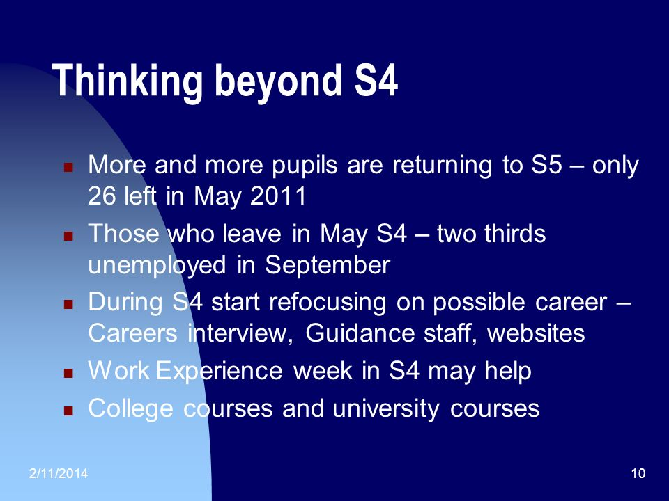 2/11/ Thinking beyond S4 More and more pupils are returning to S5 – only 26 left in May 2011 Those who leave in May S4 – two thirds unemployed in September During S4 start refocusing on possible career – Careers interview, Guidance staff, websites Work Experience week in S4 may help College courses and university courses