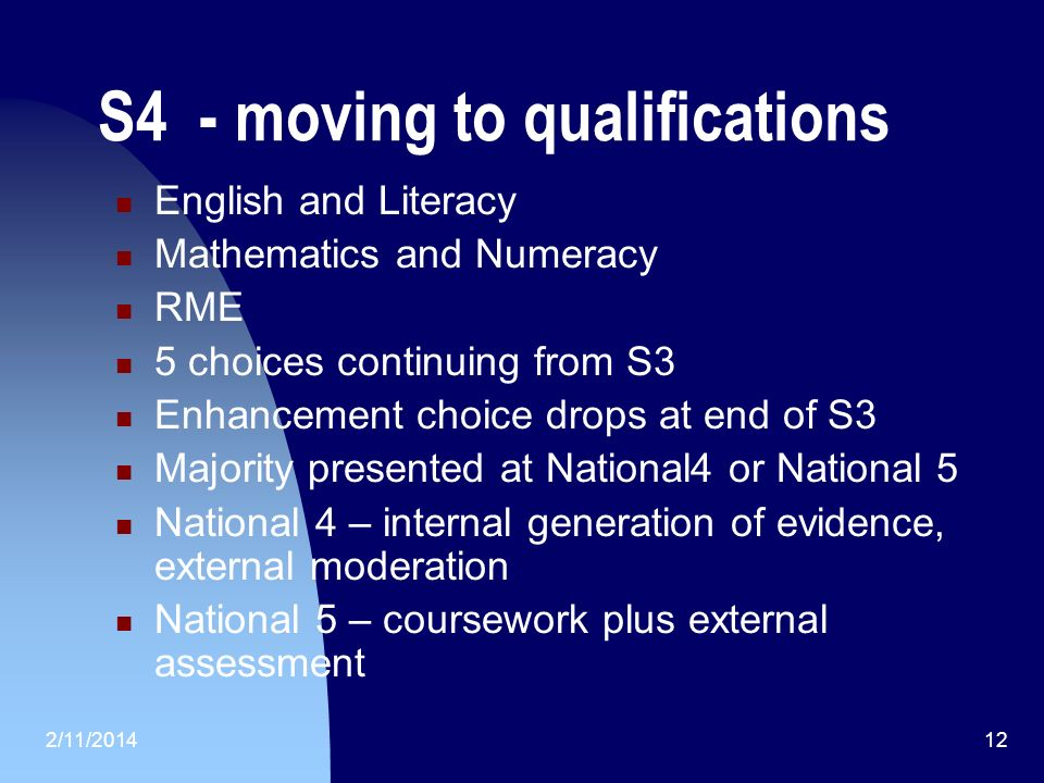 2/11/201412 S4 - moving to qualifications English and Literacy Mathematics and Numeracy RME 5 choices continuing from S3 Enhancement choice drops at end of S3 Majority presented at National4 or National 5 National 4 – internal generation of evidence, external moderation National 5 – coursework plus external assessment