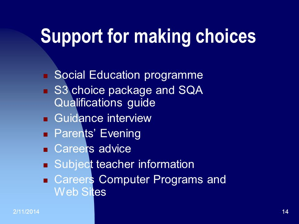 2/11/201414 Support for making choices Social Education programme S3 choice package and SQA Qualifications guide Guidance interview Parents Evening Careers advice Subject teacher information Careers Computer Programs and Web Sites
