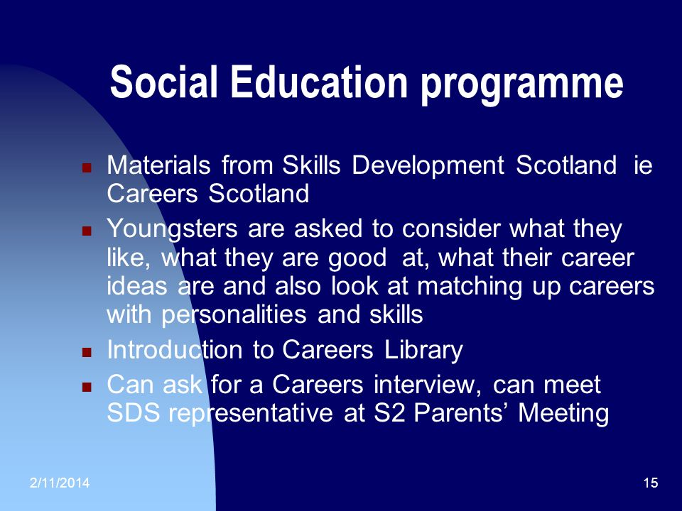 2/11/201415 Social Education programme Materials from Skills Development Scotland ie Careers Scotland Youngsters are asked to consider what they like, what they are good at, what their career ideas are and also look at matching up careers with personalities and skills Introduction to Careers Library Can ask for a Careers interview, can meet SDS representative at S2 Parents Meeting