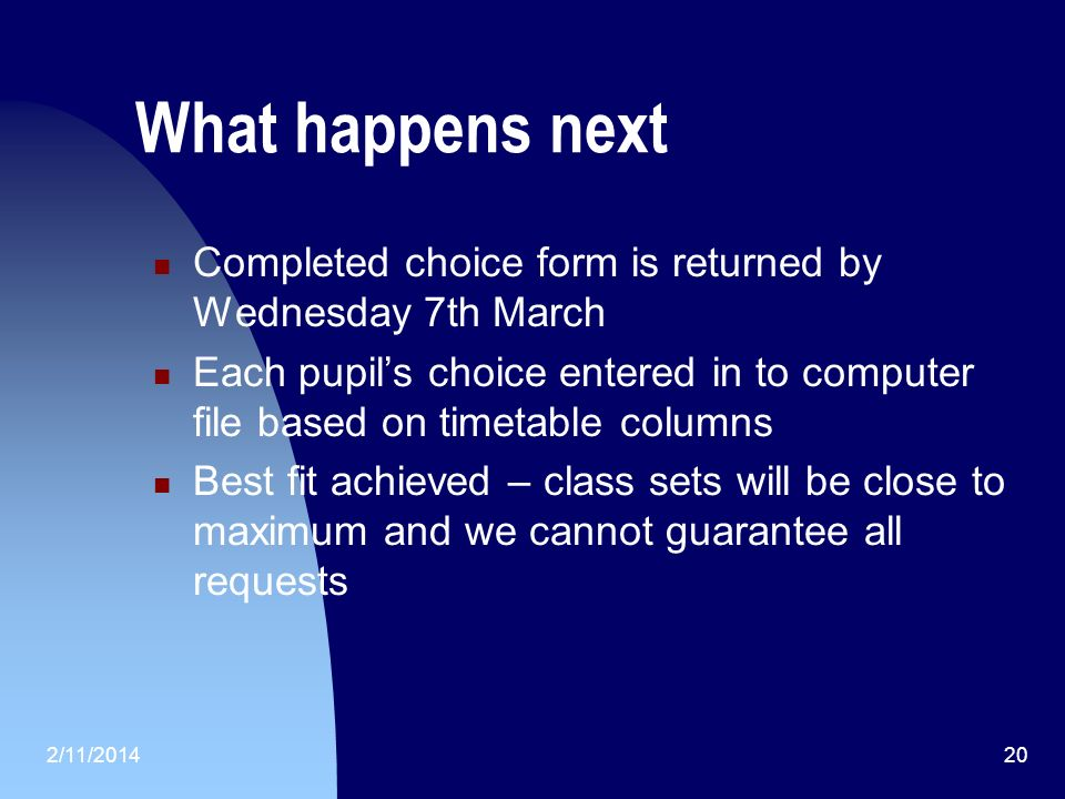 2/11/ What happens next Completed choice form is returned by Wednesday 7th March Each pupils choice entered in to computer file based on timetable columns Best fit achieved – class sets will be close to maximum and we cannot guarantee all requests