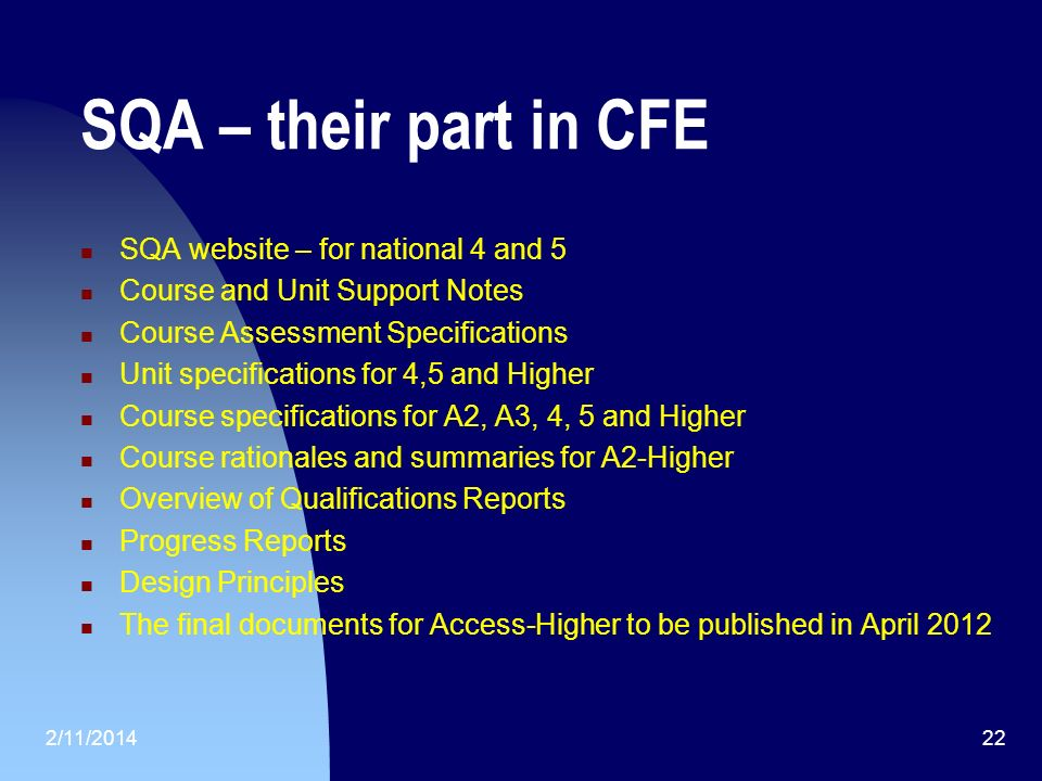 SQA – their part in CFE SQA website – for national 4 and 5 Course and Unit Support Notes Course Assessment Specifications Unit specifications for 4,5 and Higher Course specifications for A2, A3, 4, 5 and Higher Course rationales and summaries for A2-Higher Overview of Qualifications Reports Progress Reports Design Principles The final documents for Access-Higher to be published in April 2012 2/11/201422
